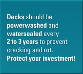Decks should be powerwashed and watersealed every 2 to 3 years to prevent cracking and rot. Protect your investment.